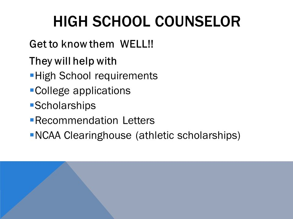 High School Counselor Get to know them WELL!! They will help with