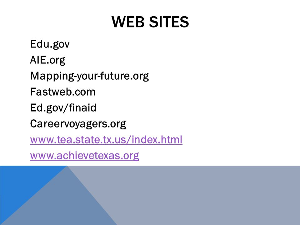 Web sites Edu.gov AIE.org Mapping-your-future.org Fastweb.com Ed.gov/finaid Careervoyagers.org www.tea.state.tx.us/index.html www.achievetexas.org