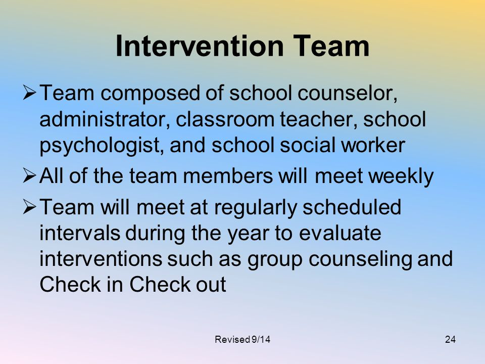 Intervention Team Team composed of school counselor, administrator, classroom teacher, school psychologist, and school social worker.
