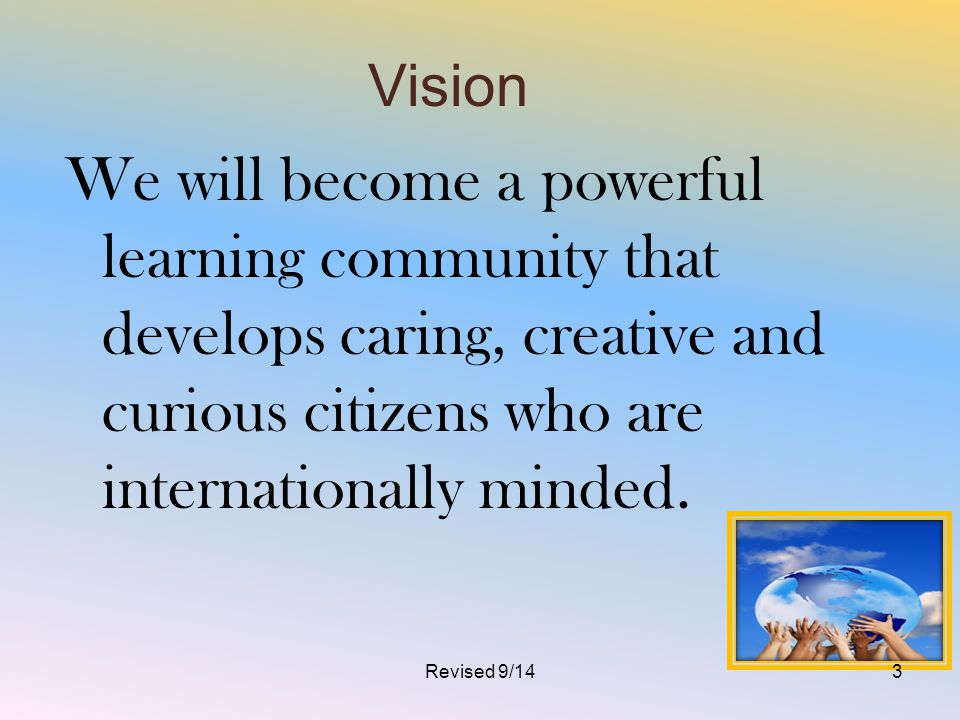 Vision We will become a powerful learning community that develops caring, creative and curious citizens who are internationally minded.