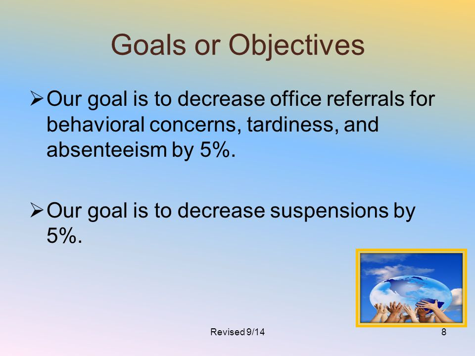 Goals or Objectives Our goal is to decrease office referrals for behavioral concerns, tardiness, and absenteeism by 5%.