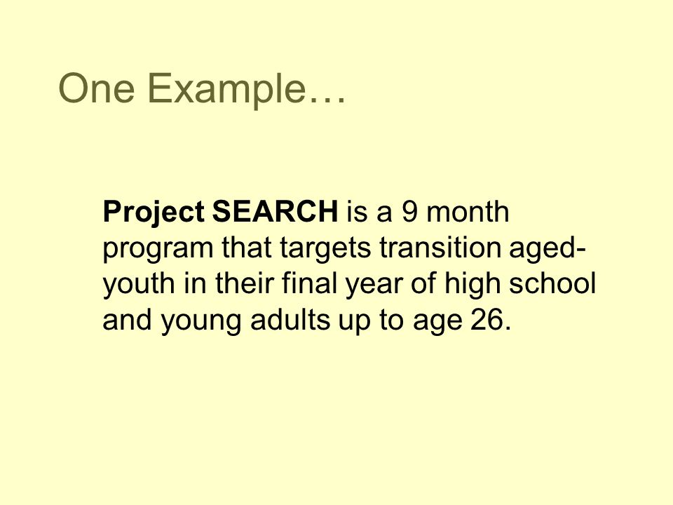 One Example… Project SEARCH is a 9 month program that targets transition aged-youth in their final year of high school and young adults up to age 26.