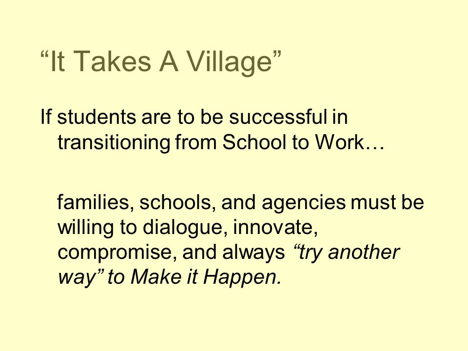 It Takes A Village If students are to be successful in transitioning from School to Work…