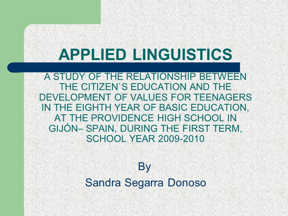 APPLIED LINGUISTICS A STUDY OF THE RELATIONSHIP BETWEEN THE CITIZEN`S EDUCATION AND THE DEVELOPMENT OF VALUES FOR TEENAGERS IN THE EIGHTH YEAR OF BASIC EDUCATION, AT THE PROVIDENCE HIGH SCHOOL IN GIJÓN– SPAIN, DURING THE FIRST TERM, SCHOOL YEAR 2009-2010