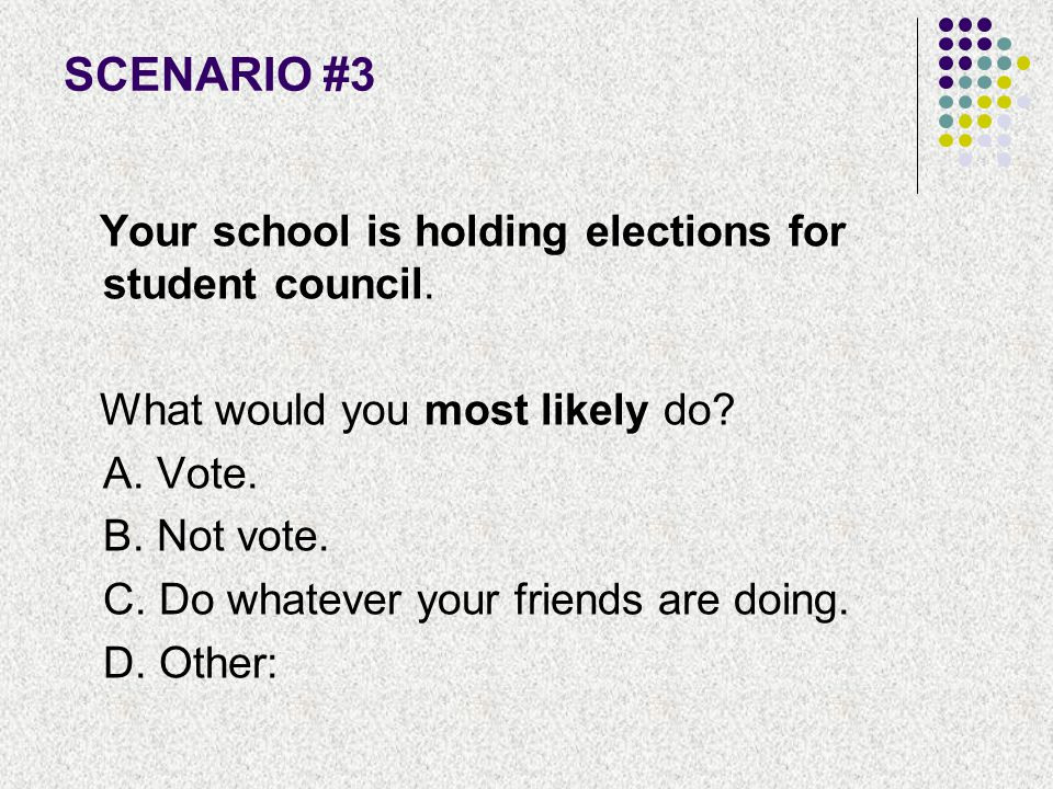 SCENARIO #3 Your school is holding elections for student council.