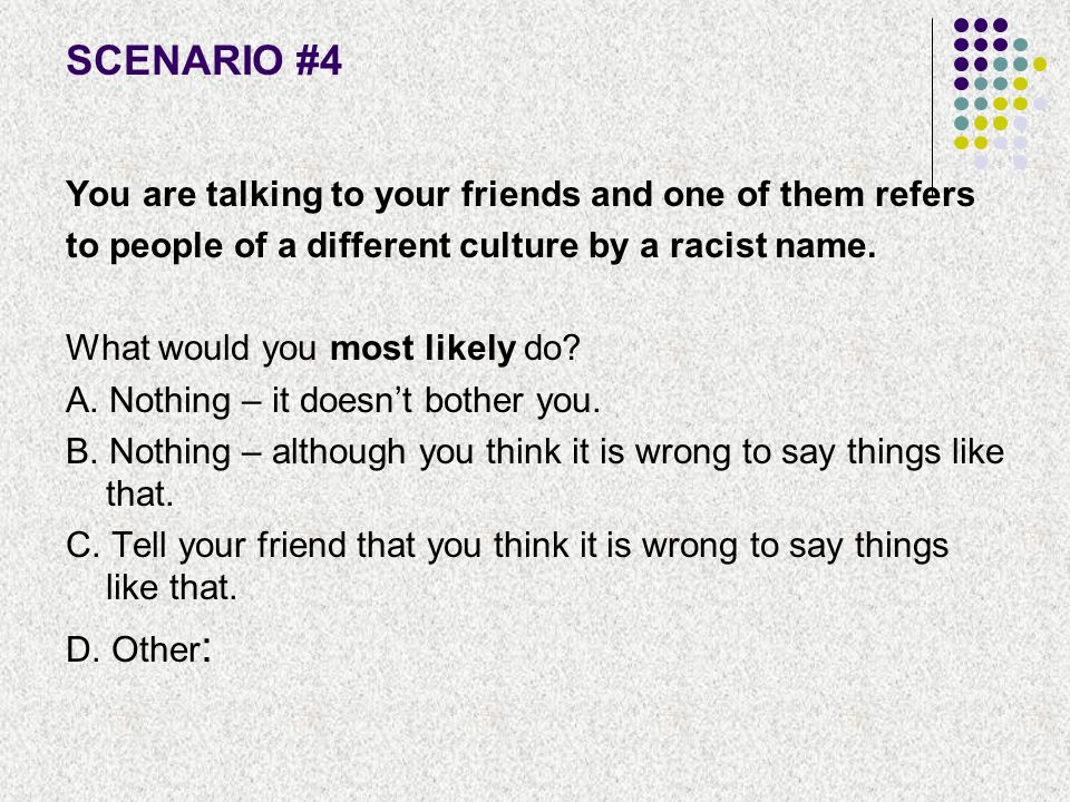 SCENARIO #4 You are talking to your friends and one of them refers