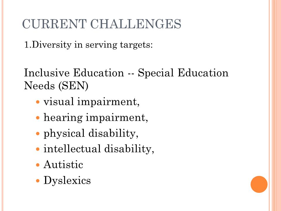 CURRENT CHALLENGES 1.Diversity in serving targets: Inclusive Education -- Special Education Needs (SEN)