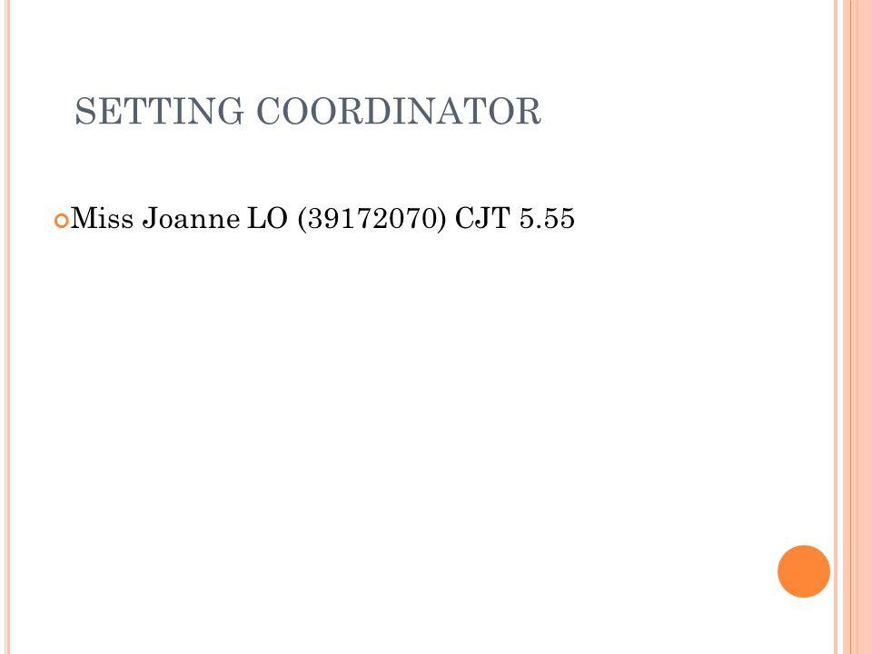 SETTING COORDINATOR Miss Joanne LO (39172070) CJT 5.55