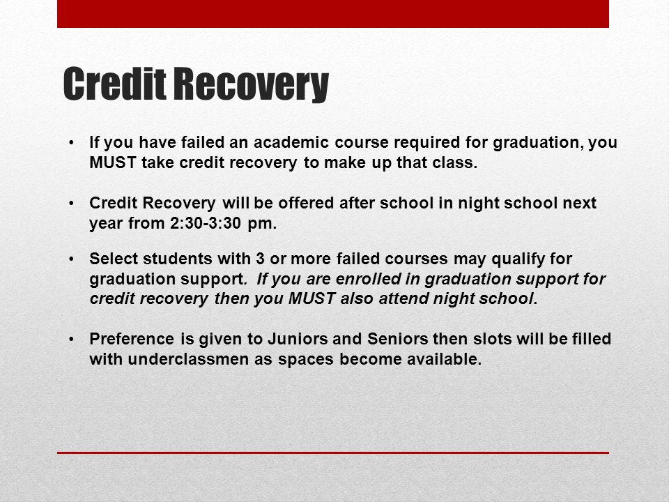 Credit Recovery If you have failed an academic course required for graduation, you MUST take credit recovery to make up that class.