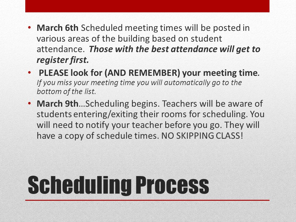 March 6th Scheduled meeting times will be posted in various areas of the building based on student attendance. Those with the best attendance will get to register first.