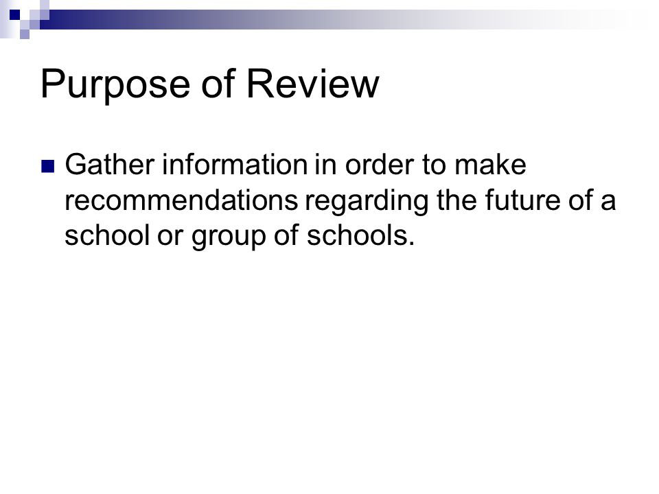 Purpose of Review Gather information in order to make recommendations regarding the future of a school or group of schools.