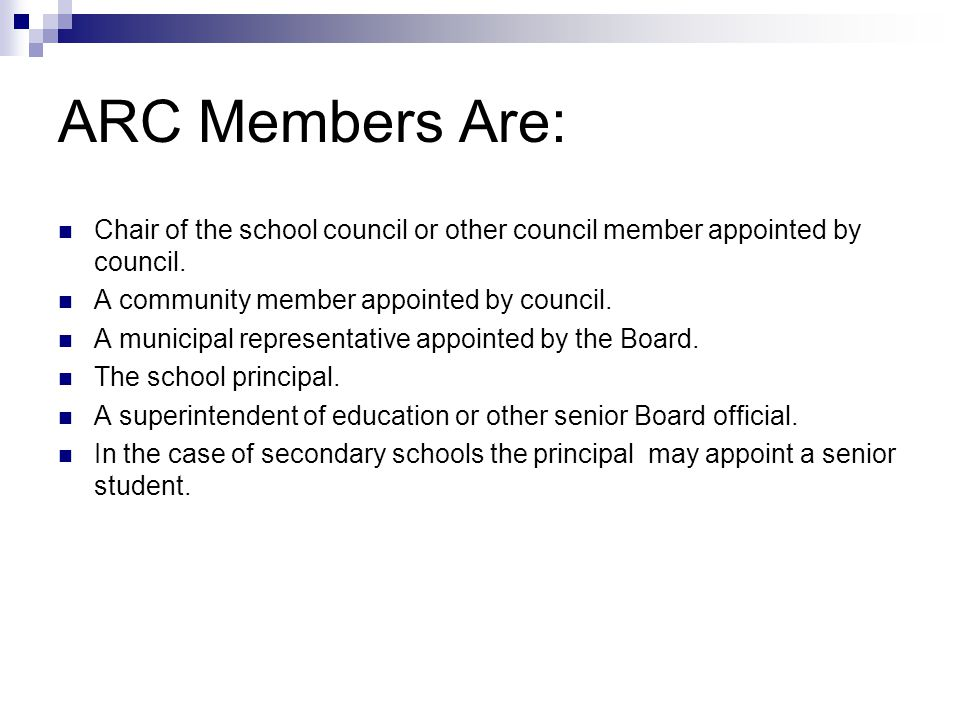 ARC Members Are: Chair of the school council or other council member appointed by council. A community member appointed by council.