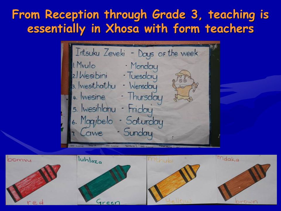 From Reception through Grade 3, teaching is essentially in Xhosa with form teachers
