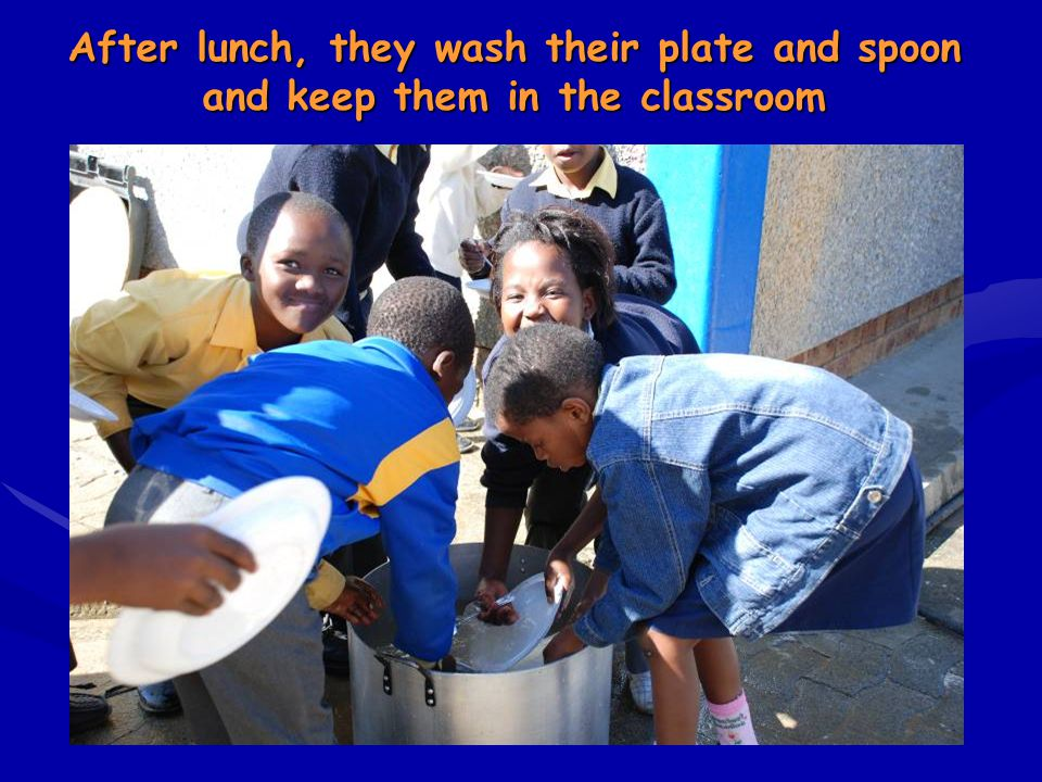 After lunch, they wash their plate and spoon and keep them in the classroom
