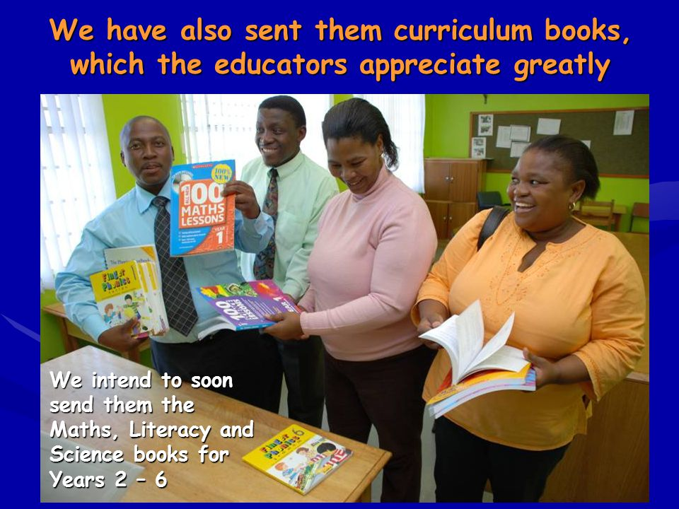 We have also sent them curriculum books, which the educators appreciate greatly