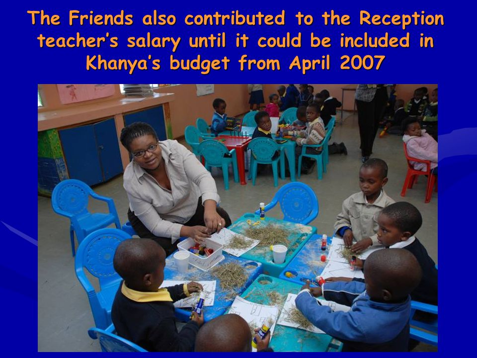 The Friends also contributed to the Reception teacher's salary until it could be included in Khanya's budget from April 2007