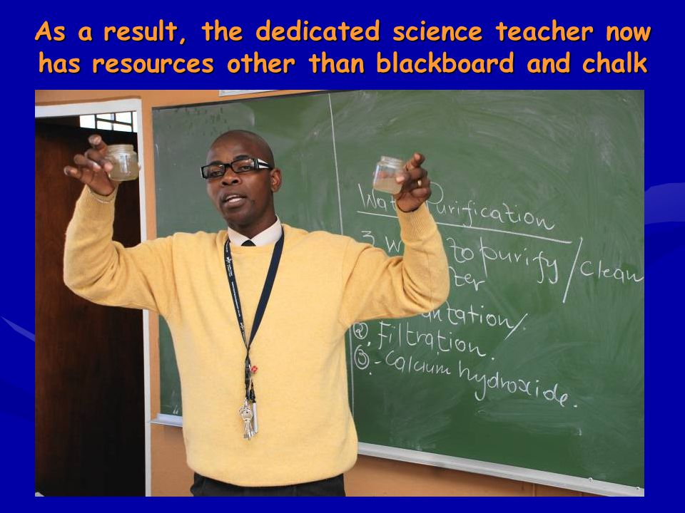 As a result, the dedicated science teacher now has resources other than blackboard and chalk
