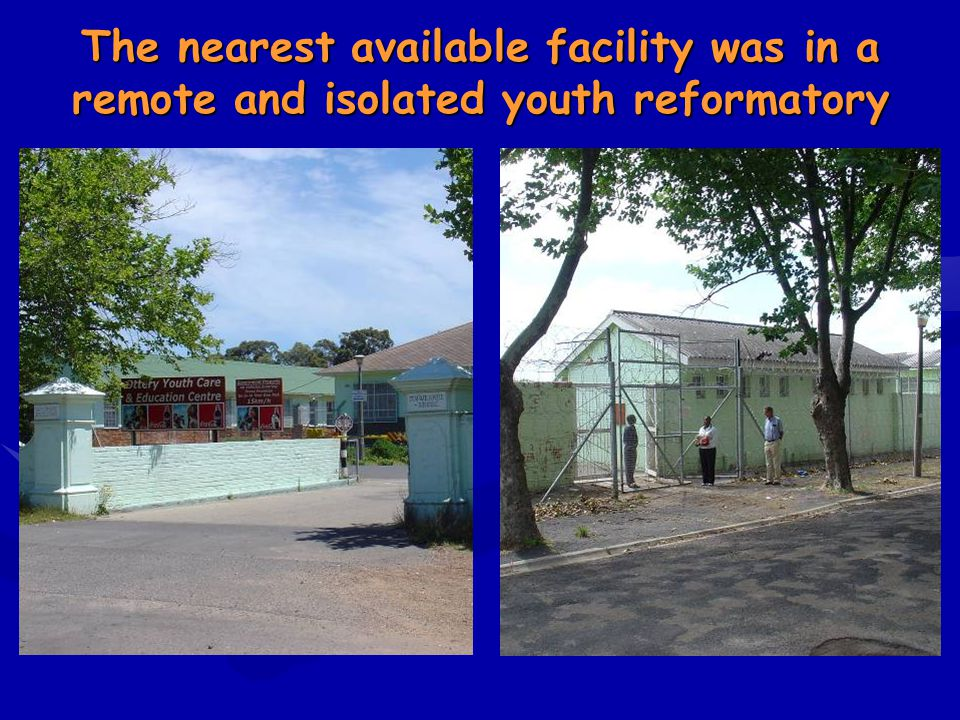 The nearest available facility was in a remote and isolated youth reformatory