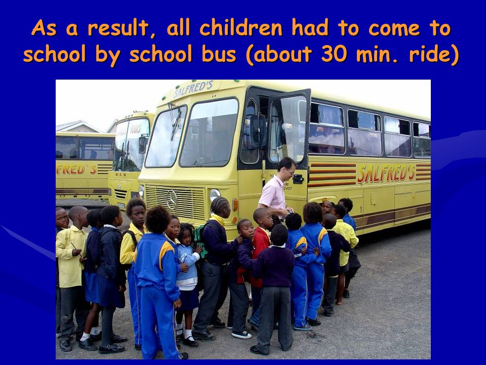 As a result, all children had to come to school by school bus (about 30 min. ride)