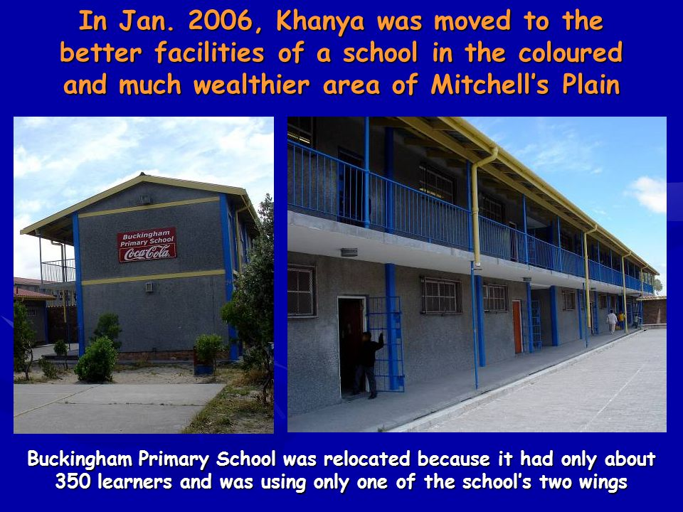 In Jan. 2006, Khanya was moved to the better facilities of a school in the coloured and much wealthier area of Mitchell's Plain