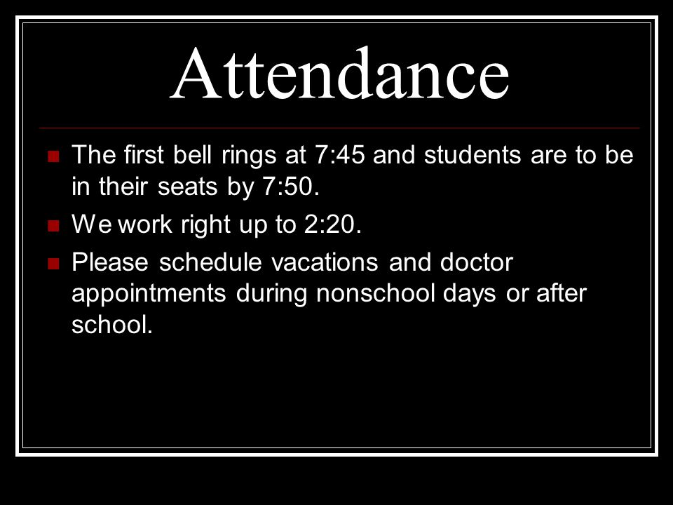 Attendance The first bell rings at 7:45 and students are to be in their seats by 7:50. We work right up to 2:20.