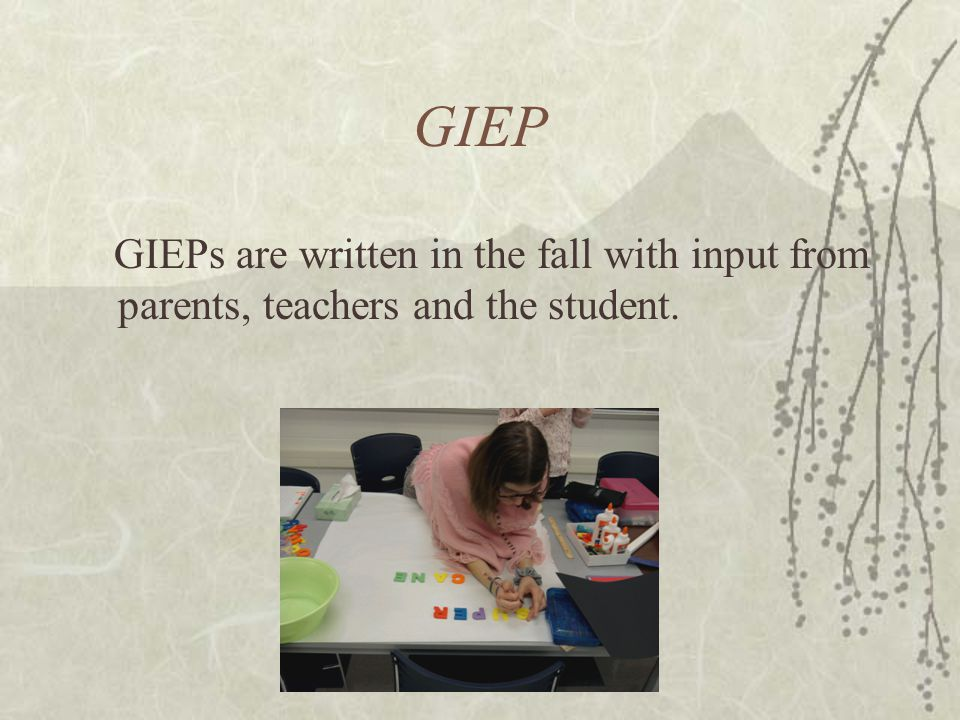 GIEP GIEPs are written in the fall with input from parents, teachers and the student.