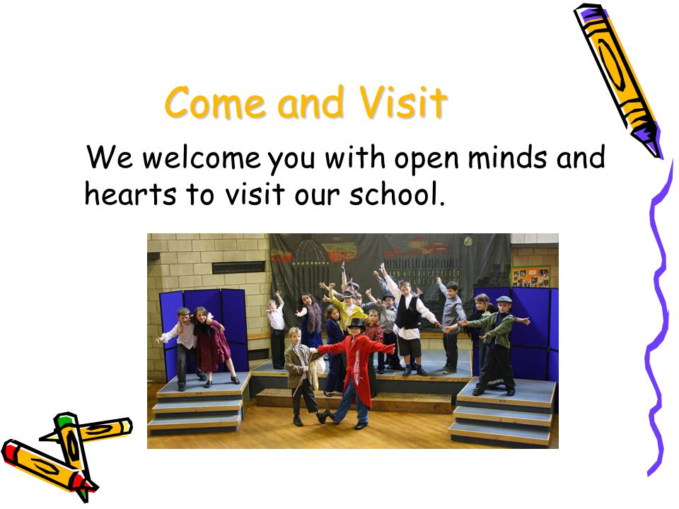 Come and Visit We welcome you with open minds and hearts to visit our school.