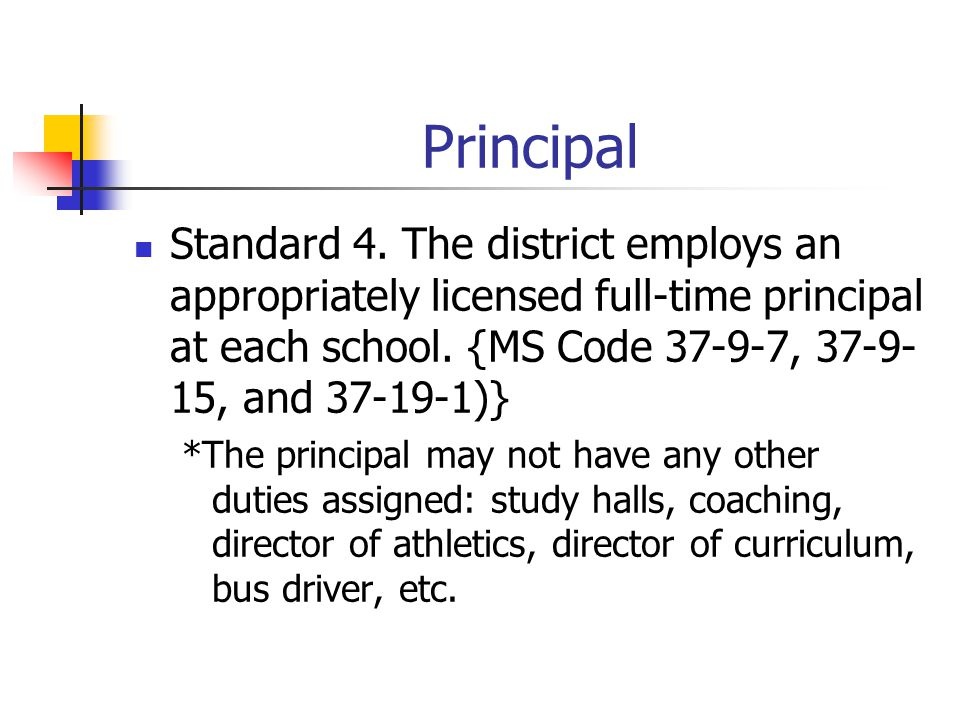 Principal Standard 4. The district employs an appropriately licensed full-time principal at each school. {MS Code 37-9-7, 37-9-15, and 37-19-1)}