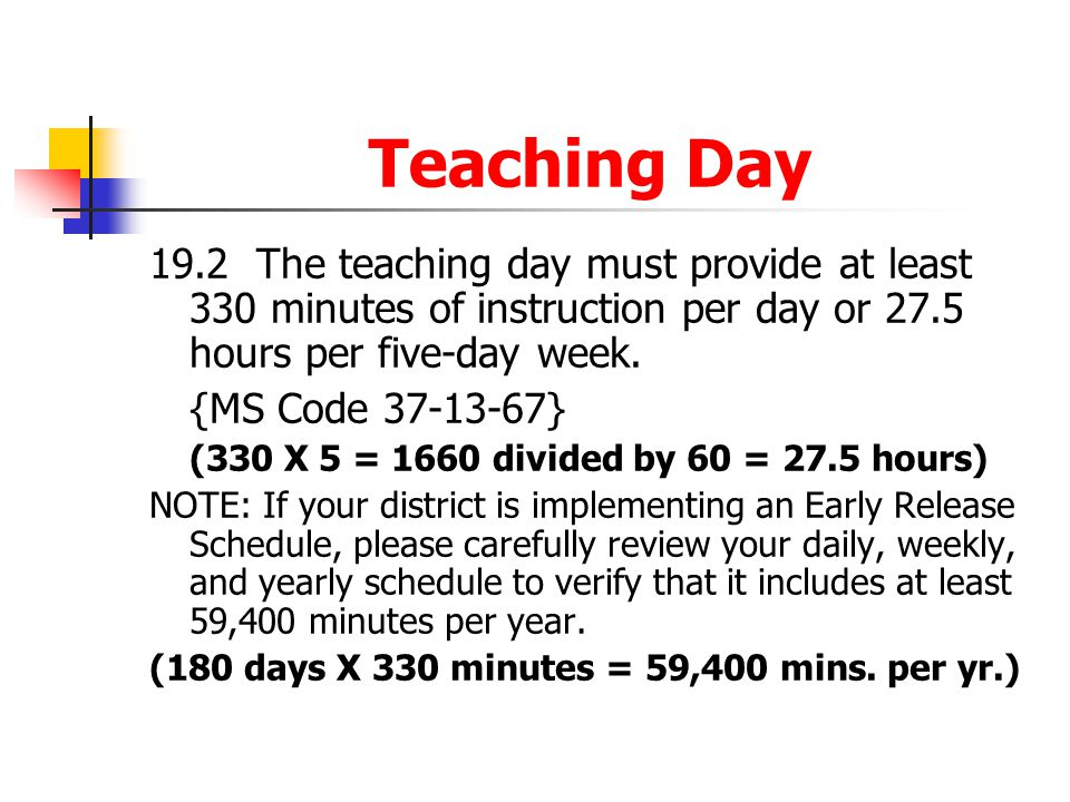 Teaching Day 19.2 The teaching day must provide at least 330 minutes of instruction per day or 27.5 hours per five-day week.