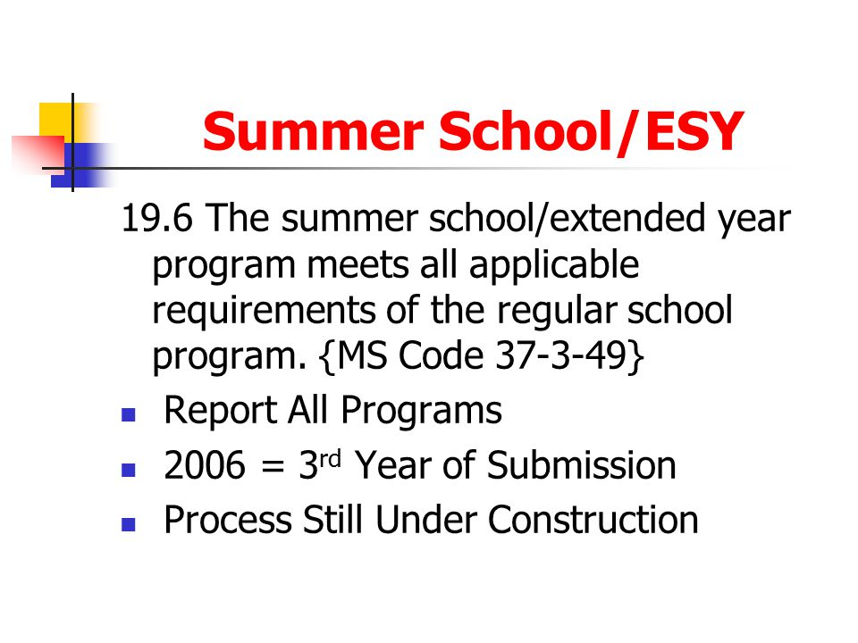 Summer School/ESY 19.6 The summer school/extended year program meets all applicable requirements of the regular school program. {MS Code 37-3-49}