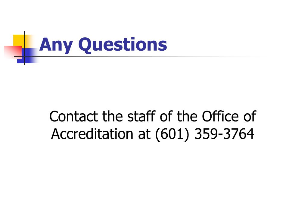 Any Questions Contact the staff of the Office of Accreditation at (601) 359-3764
