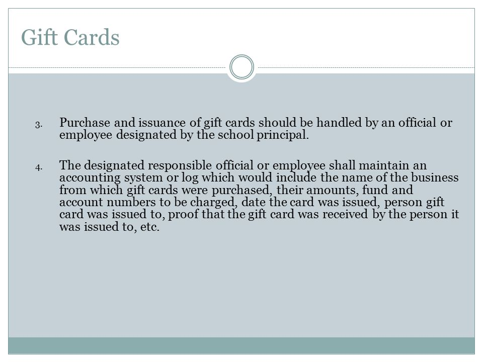 Gift Cards Purchase and issuance of gift cards should be handled by an official or employee designated by the school principal.