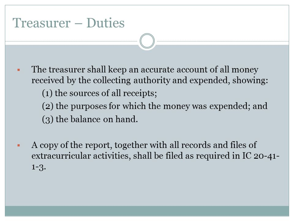 Treasurer – Duties The treasurer shall keep an accurate account of all money received by the collecting authority and expended, showing: