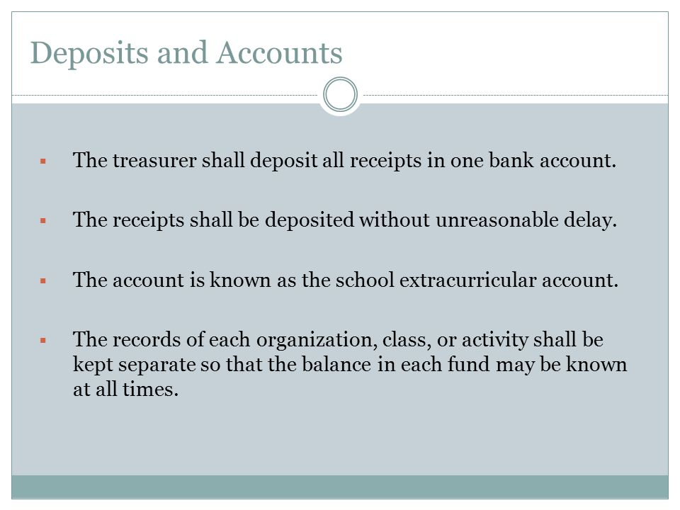 Deposits and Accounts The treasurer shall deposit all receipts in one bank account. The receipts shall be deposited without unreasonable delay.
