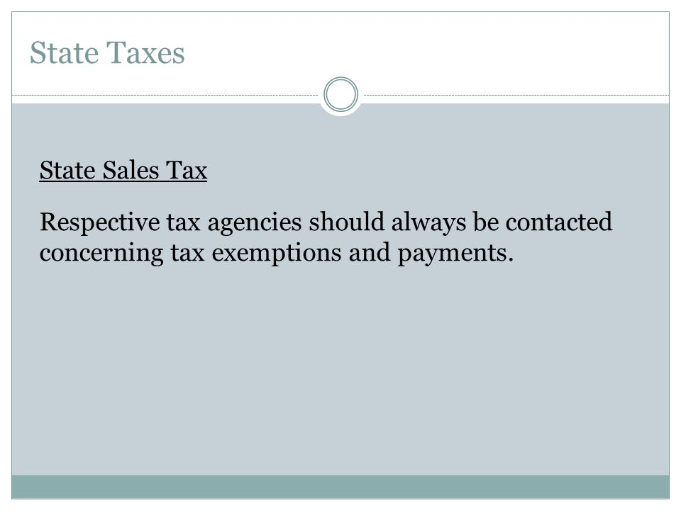 State Taxes State Sales Tax Respective tax agencies should always be contacted concerning tax exemptions and payments.
