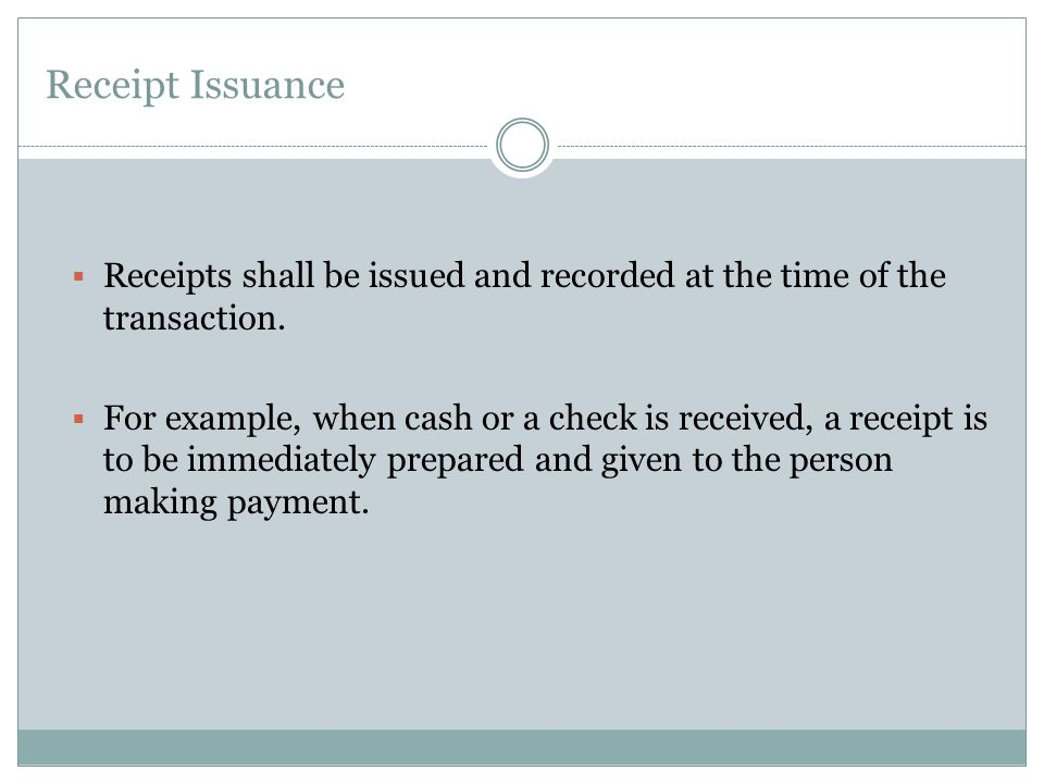 Receipt Issuance Receipts shall be issued and recorded at the time of the transaction.