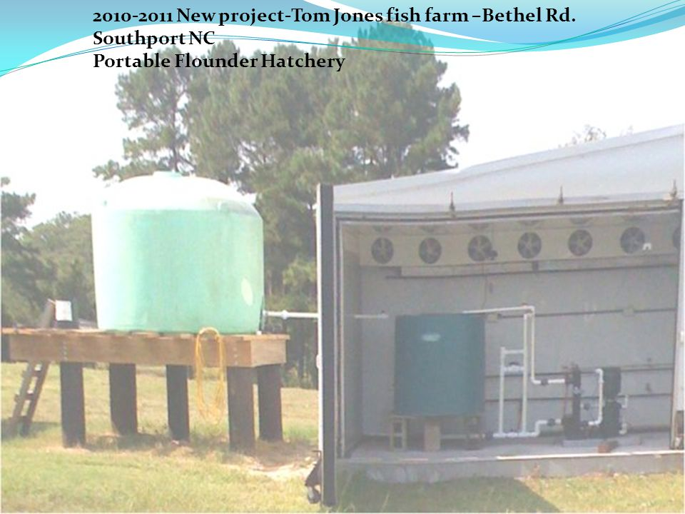 2010-2011 New project-Tom Jones fish farm –Bethel Rd. Southport NC