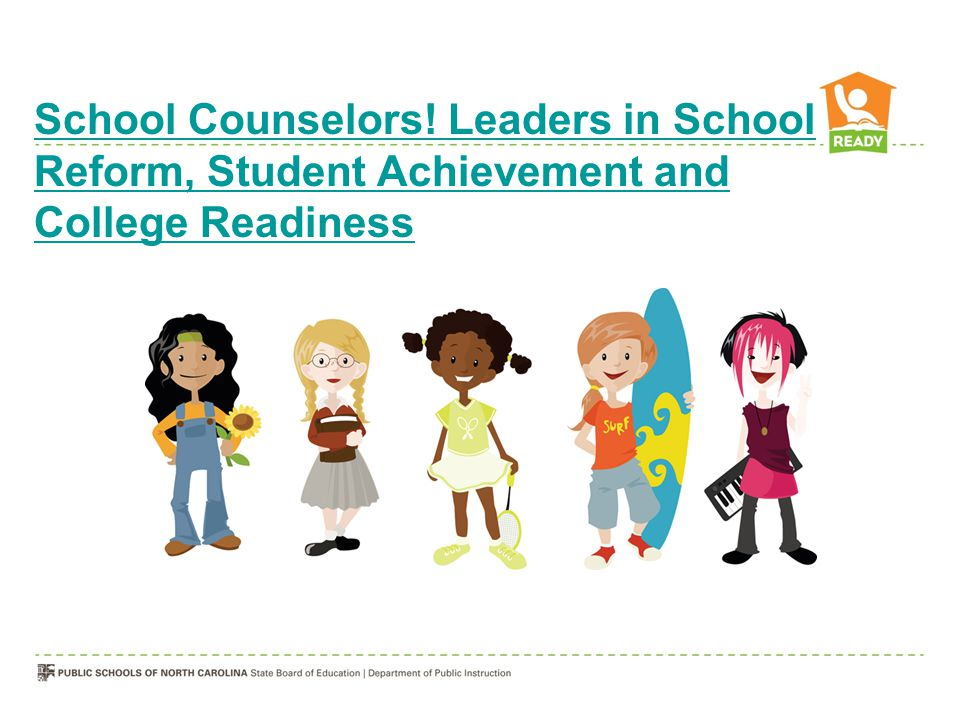 School Counselors! Leaders in School Reform, Student Achievement and College Readiness