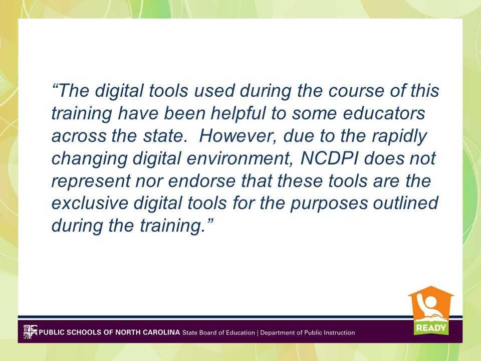 The digital tools used during the course of this training have been helpful to some educators across the state. However, due to the rapidly changing digital environment, NCDPI does not represent nor endorse that these tools are the exclusive digital tools for the purposes outlined during the training.