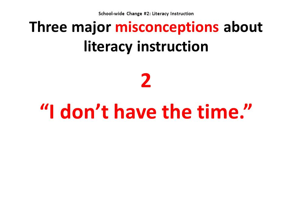 School-wide Change #2: Literacy Instruction Three major misconceptions about literacy instruction
