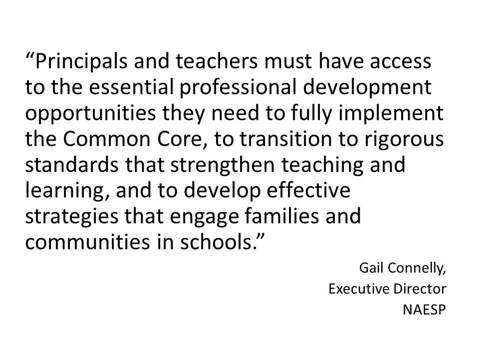 Principals and teachers must have access to the essential professional development opportunities they need to fully implement the Common Core, to transition to rigorous standards that strengthen teaching and learning, and to develop effective strategies that engage families and communities in schools.