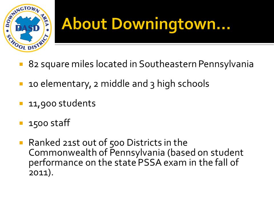 About Downingtown… 82 square miles located in Southeastern Pennsylvania. 10 elementary, 2 middle and 3 high schools.