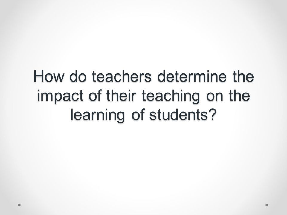 How do teachers determine the impact of their teaching on the learning of students