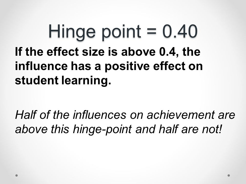 Hinge point = 0.40 If the effect size is above 0.4, the influence has a positive effect on student learning.
