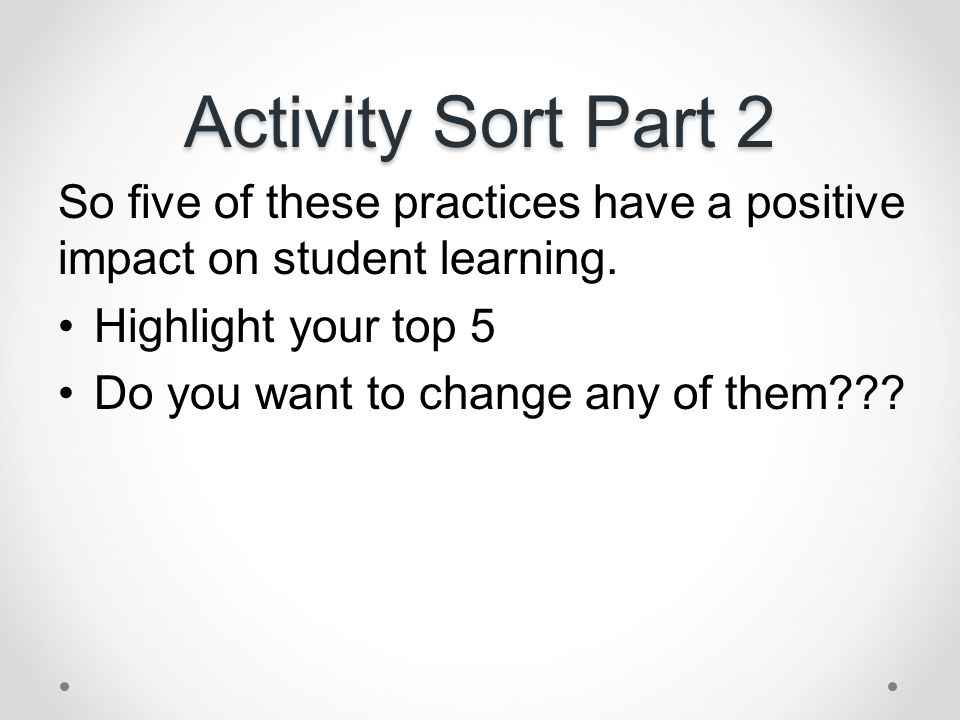 Activity Sort Part 2 So five of these practices have a positive impact on student learning. Highlight your top 5.