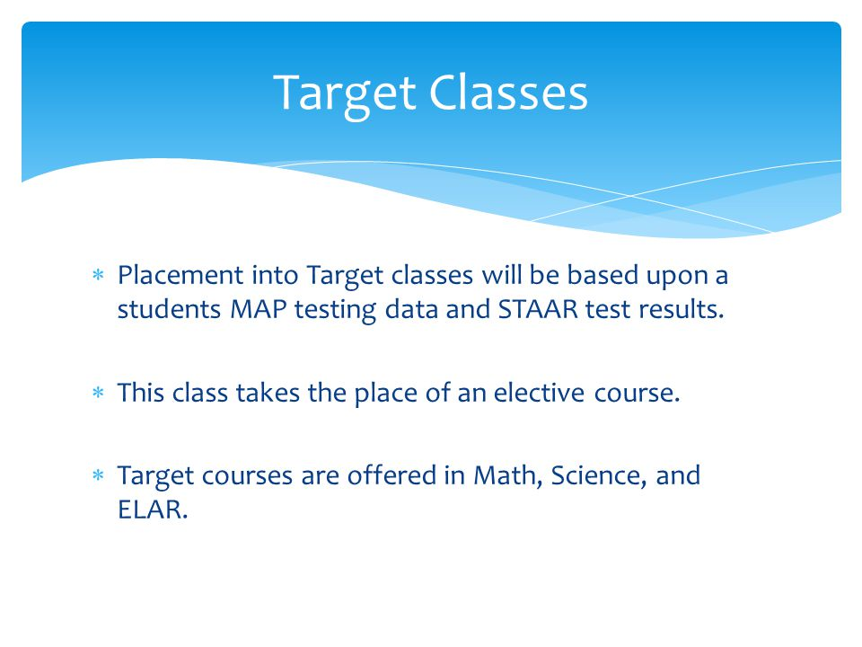 Target Classes Placement into Target classes will be based upon a students MAP testing data and STAAR test results.
