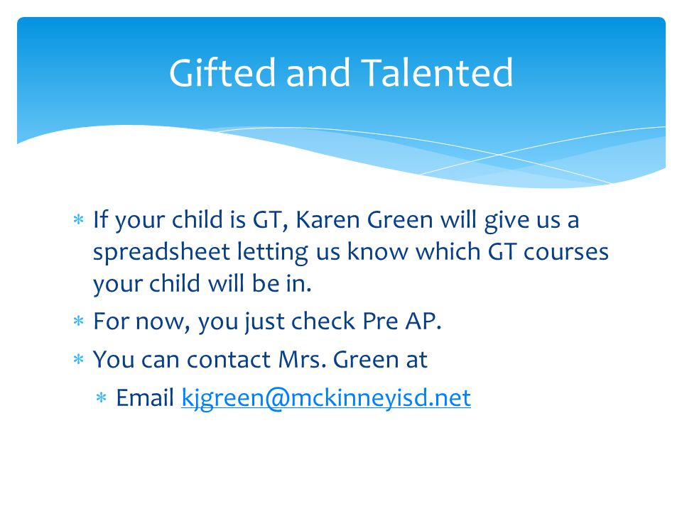 Gifted and Talented If your child is GT, Karen Green will give us a spreadsheet letting us know which GT courses your child will be in.