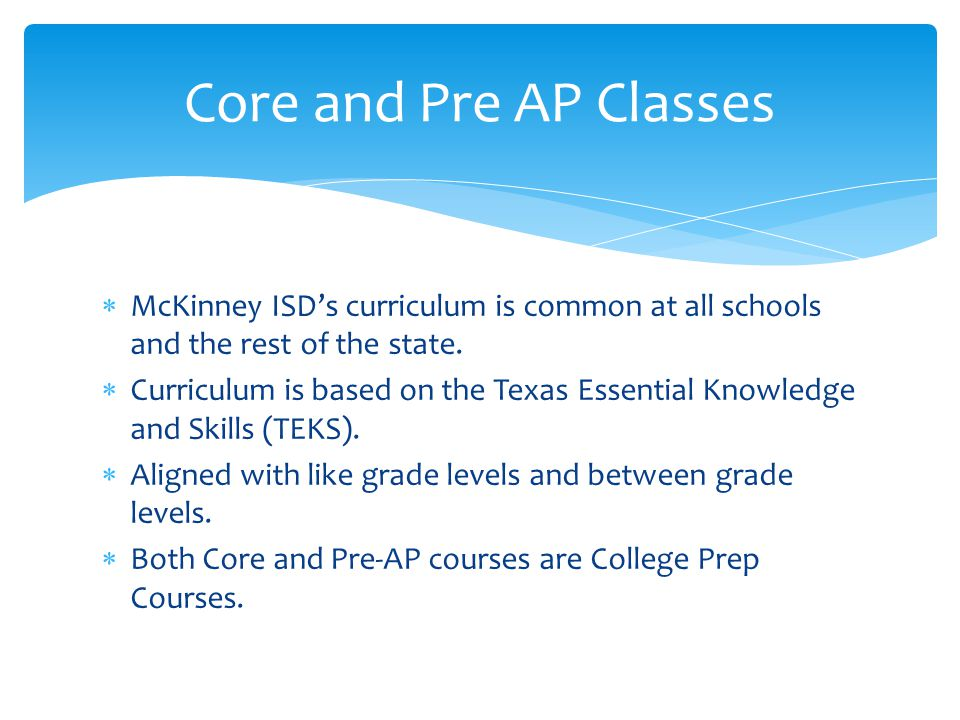 Core and Pre AP Classes McKinney ISD's curriculum is common at all schools and the rest of the state.