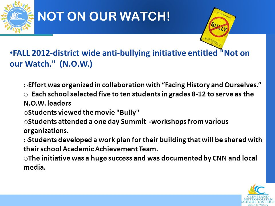 NOT ON OUR WATCH! FALL 2012-district wide anti-bullying initiative entitled Not on our Watch. (N.O.W.)