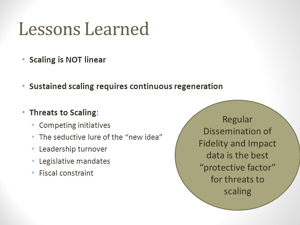 Lessons Learned Scaling is NOT linear. Sustained scaling requires continuous regeneration. Threats to Scaling: